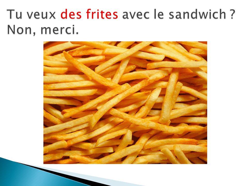 Tu veux des frites avec le sandwich Non, merci.
