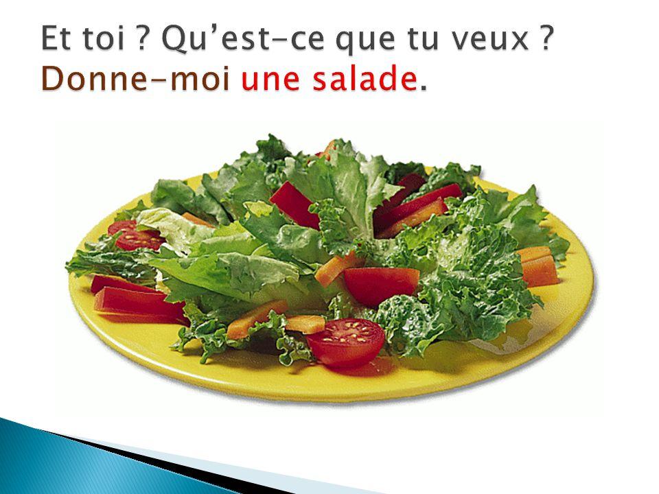 Et toi Qu'est-ce que tu veux Donne-moi une salade.