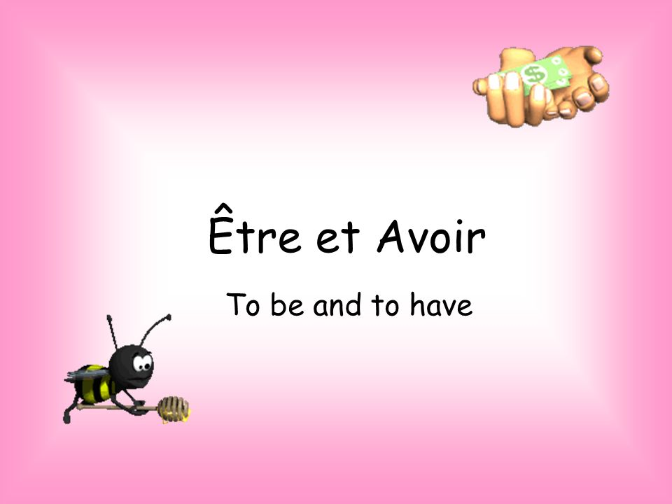 Être et Avoir To be and to have