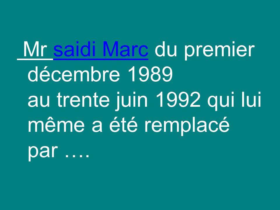 Mr saidi Marc du premier décembre 1989 au trente juin 1992 qui lui même a été remplacé par ….