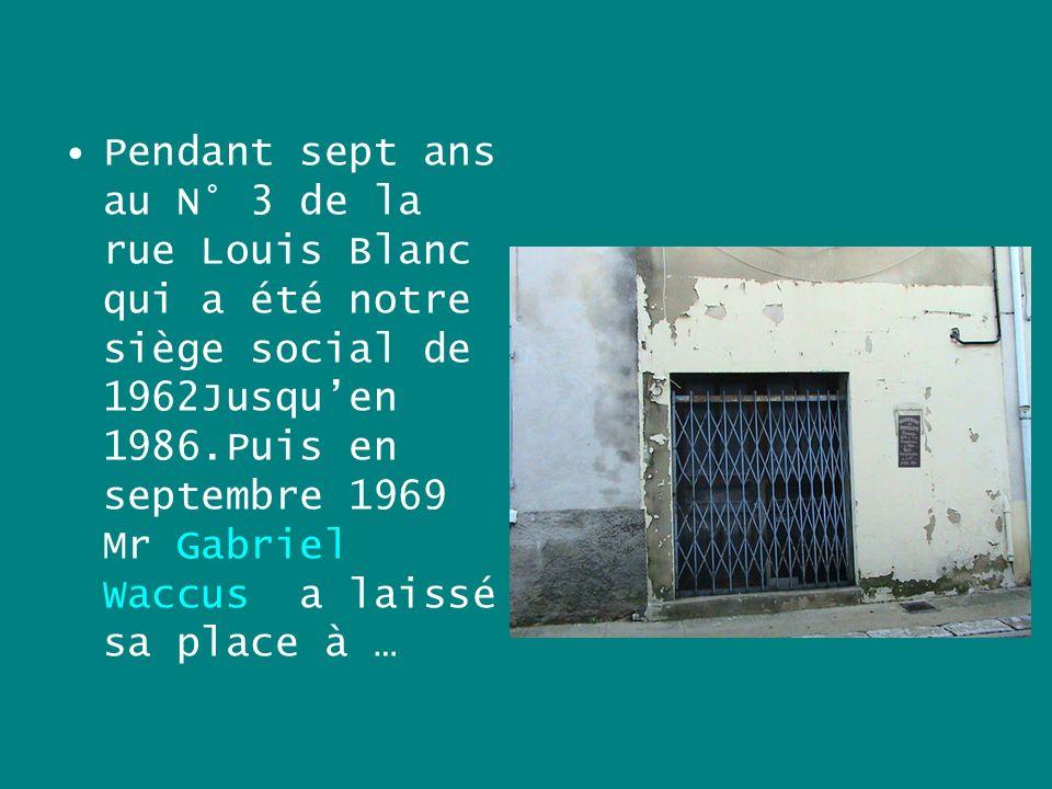 Pendant sept ans au N° 3 de la rue Louis Blanc qui a été notre siège social de 1962Jusqu'en 1986.Puis en septembre 1969 Mr Gabriel Waccus a laissé sa place à …
