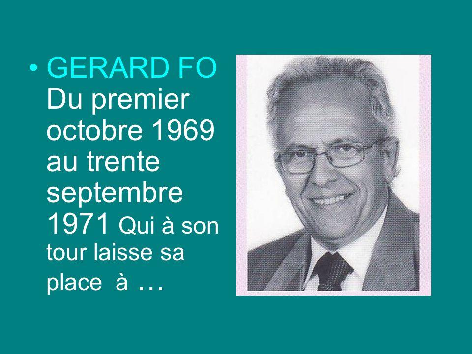 GERARD FO Du premier octobre 1969 au trente septembre 1971 Qui à son tour laisse sa place à …