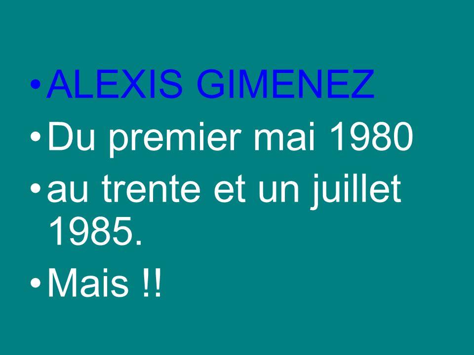 ALEXIS GIMENEZ Du premier mai 1980 au trente et un juillet 1985. Mais !!