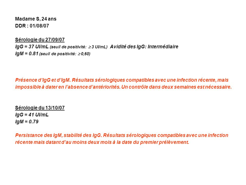 Madame S, 24 ans DDR : 01/08/07. Sérologie du 27/09/07. IgG = 37 UI/mL (seuil de positivité:  3 UI/mL) Avidité des IgG: Intermédiaire.