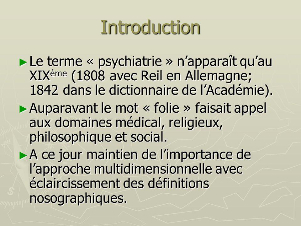 IntroductionLe terme « psychiatrie » n'apparaît qu'au XIXème (1808 avec Reil en Allemagne; 1842 dans le dictionnaire de l'Académie).