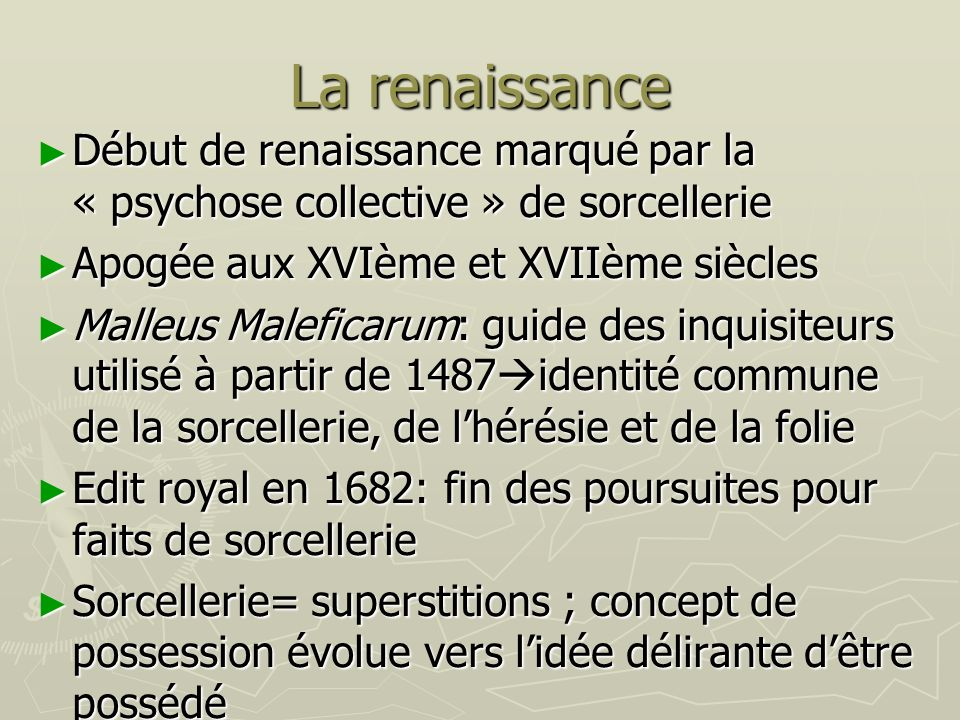 La renaissance Début de renaissance marqué par la « psychose collective » de sorcellerie. Apogée aux XVIème et XVIIème siècles.