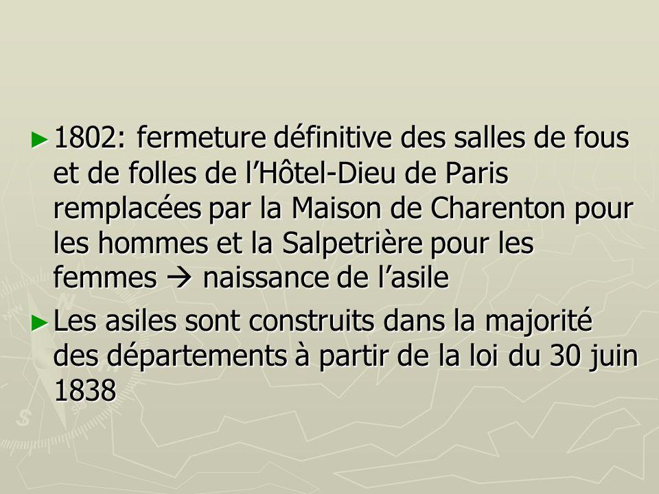 1802: fermeture définitive des salles de fous et de folles de l'Hôtel-Dieu de Paris remplacées par la Maison de Charenton pour les hommes et la Salpetrière pour les femmes  naissance de l'asile