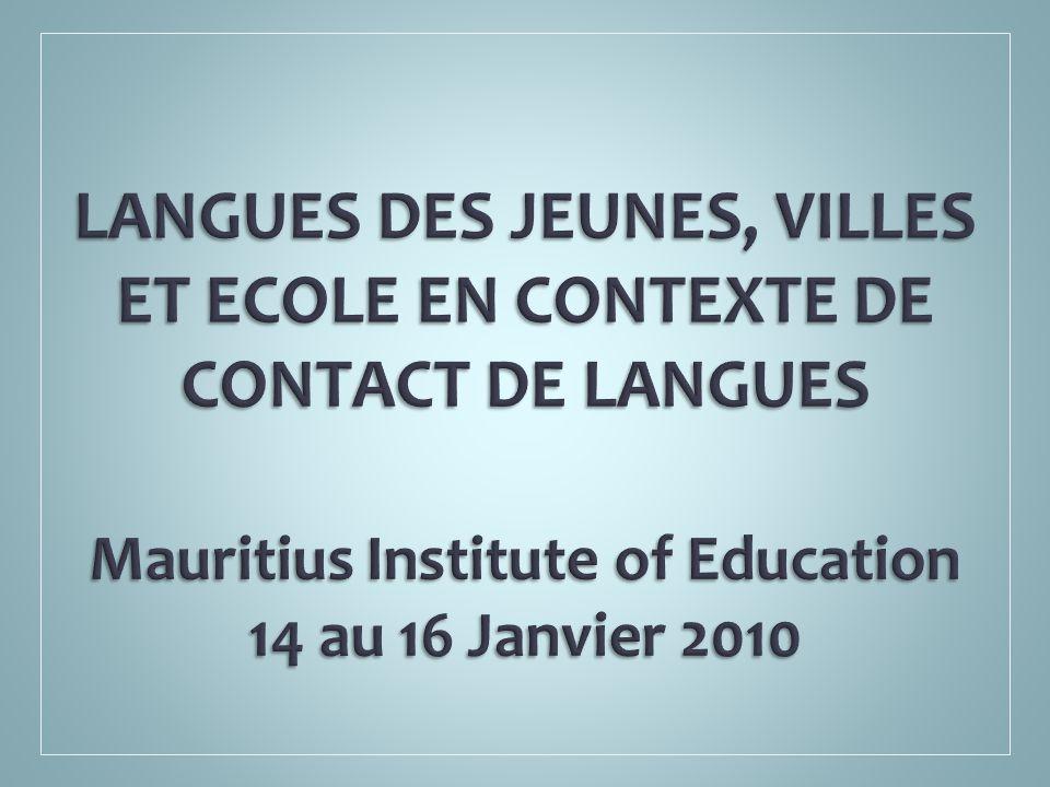 LANGUES DES JEUNES, VILLES ET ECOLE EN CONTEXTE DE CONTACT DE LANGUES Mauritius Institute of Education 14 au 16 Janvier 2010
