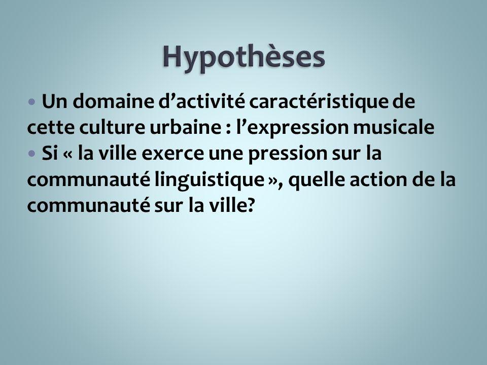 Hypothèses Un domaine d'activité caractéristique de cette culture urbaine : l'expression musicale.