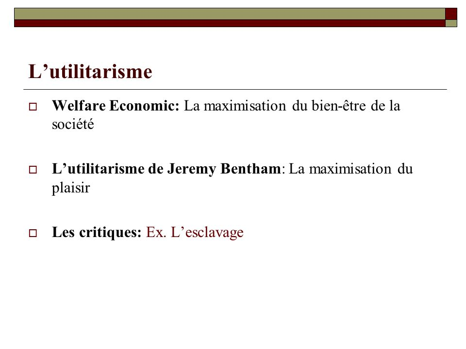 L'utilitarismeWelfare Economic: La maximisation du bien-être de la société. L'utilitarisme de Jeremy Bentham: La maximisation du plaisir.