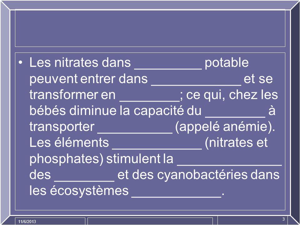 Les nitrates dans _________ potable peuvent entrer dans ____________ et se transformer en ________; ce qui, chez les bébés diminue la capacité du ________ à transporter __________ (appelé anémie). Les éléments ____________ (nitrates et phosphates) stimulent la ______________ des ________ et des cyanobactéries dans les écosystèmes ____________.