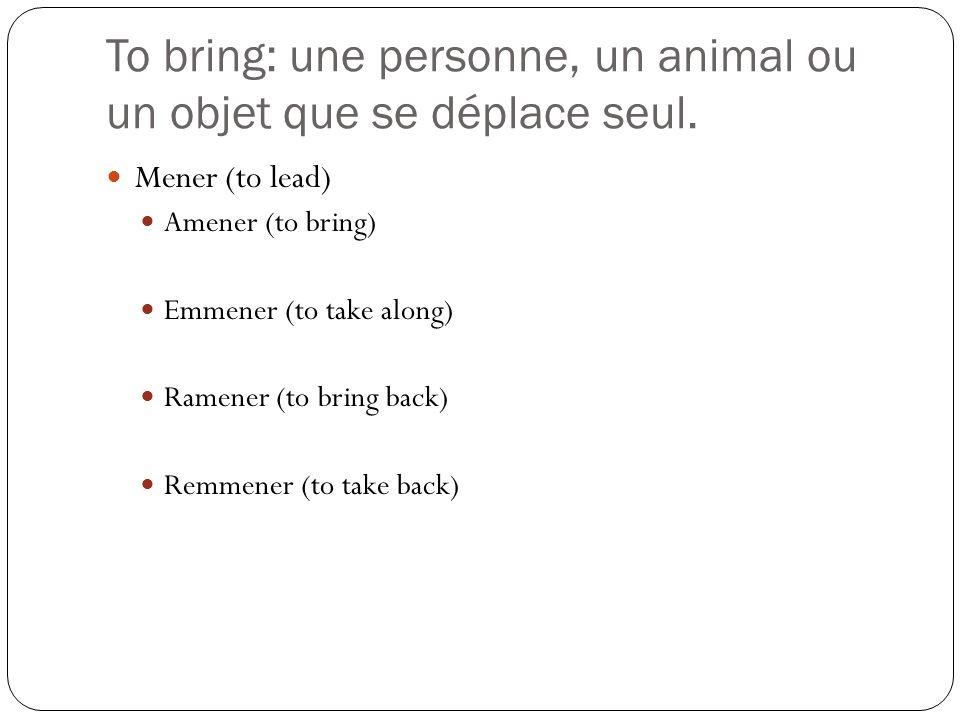 To bring: une personne, un animal ou un objet que se déplace seul.
