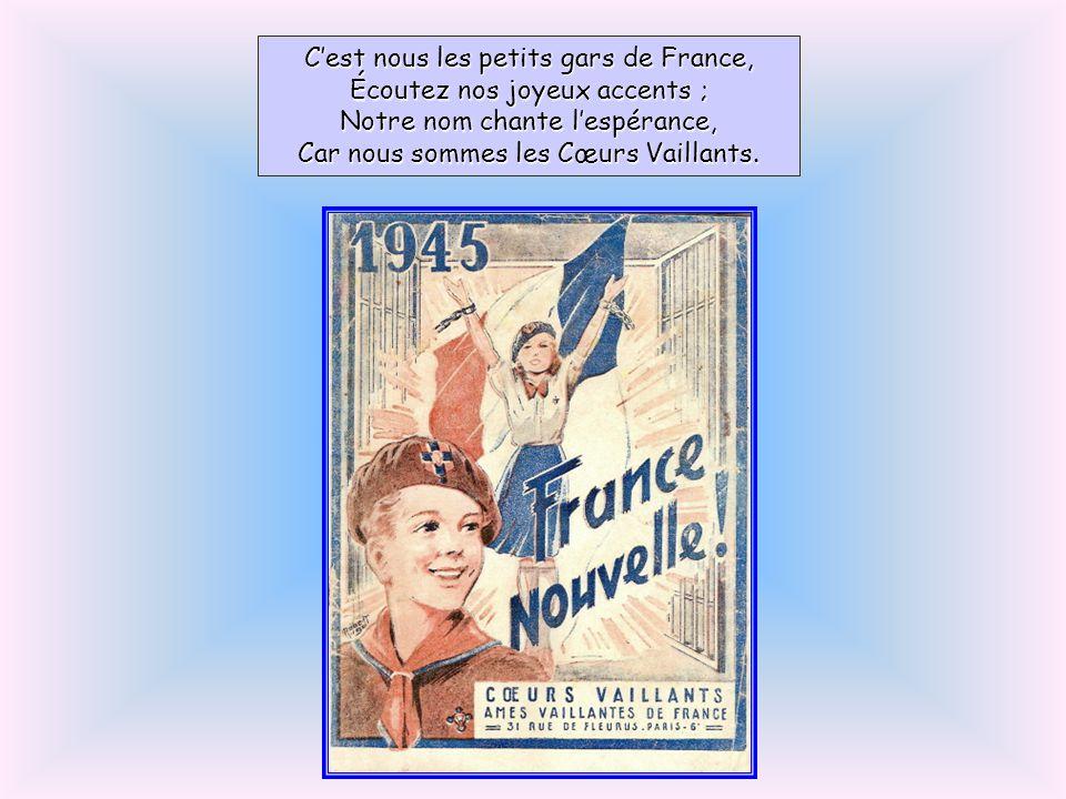 C'est nous les petits gars de France, Écoutez nos joyeux accents ; Notre nom chante l'espérance, Car nous sommes les Cœurs Vaillants.