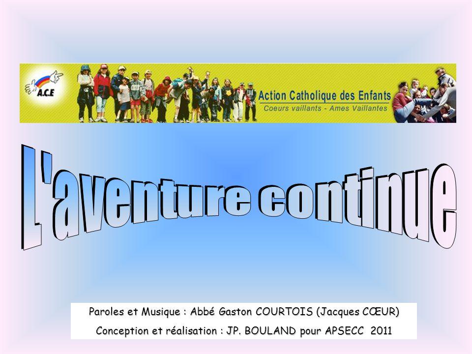L aventure continue Paroles et Musique : Abbé Gaston COURTOIS (Jacques CŒUR) Conception et réalisation : JP.