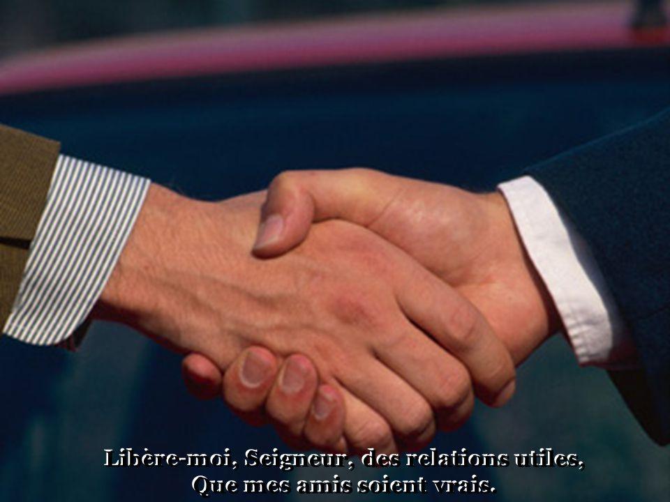Libère-moi, Seigneur, des relations utiles, Que mes amis soient vrais.