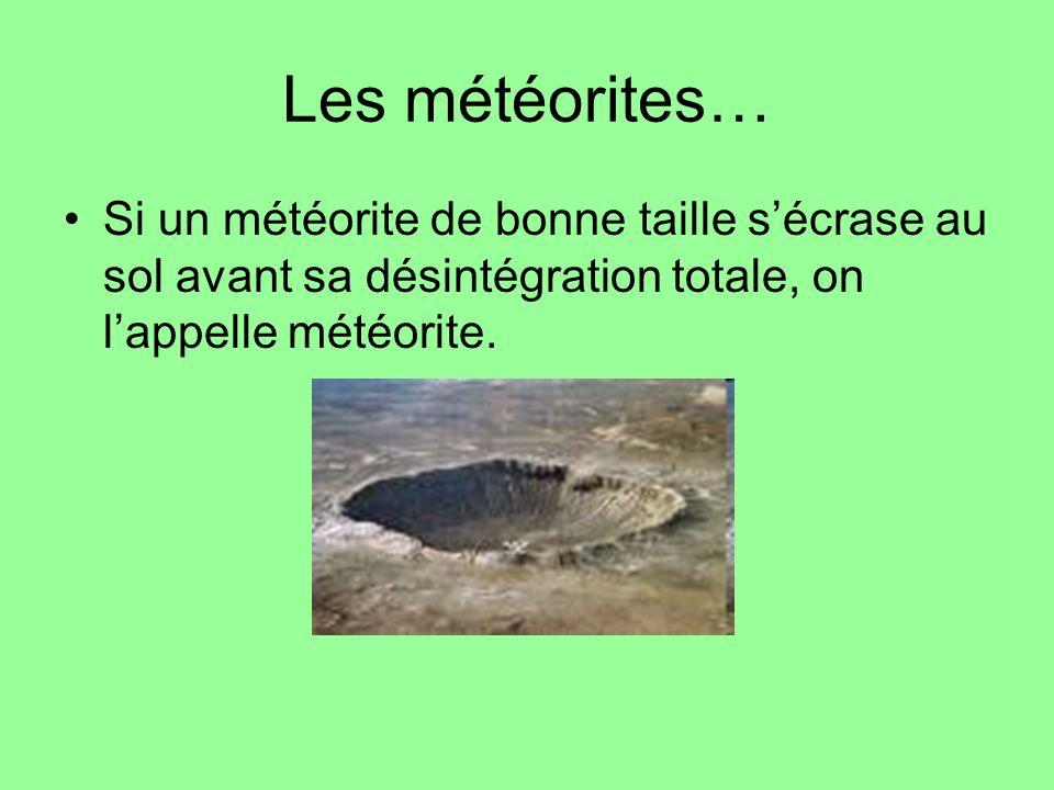 Les météorites… Si un météorite de bonne taille s'écrase au sol avant sa désintégration totale, on l'appelle météorite.