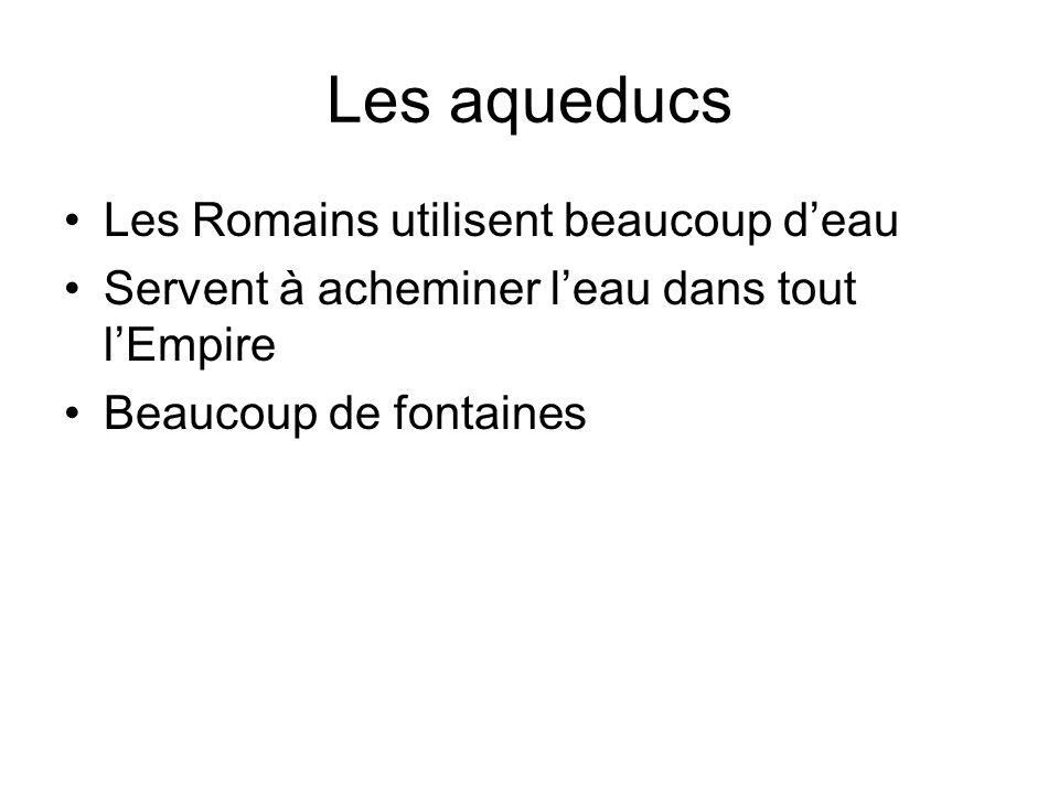 Les aqueducs Les Romains utilisent beaucoup d'eau