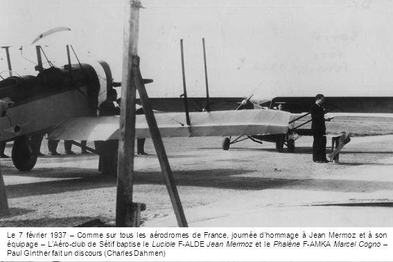 Le 7 février 1937 – Comme sur tous les aérodromes de France, journée d'hommage à Jean Mermoz et à son équipage – L'Aéro-club de Sétif baptise le Luciole F-ALDE Jean Mermoz et le Phalène F-AMKA Marcel Cogno – Paul Ginther fait un discours (Charles Dahmen)