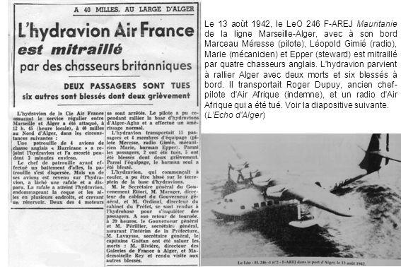 Le 13 août 1942, le LeO 246 F-AREJ Mauritanie de la ligne Marseille-Alger, avec à son bord Marceau Méresse (pilote), Léopold Gimié (radio), Marie (mécanicien) et Epper (steward) est mitraillé par quatre chasseurs anglais. L hydravion parvient à rallier Alger avec deux morts et six blessés à bord. Il transportait Roger Dupuy, ancien chef-pilote d Air Afrique (indemne), et un radio d Air Afrique qui a été tué. Voir la diapositive suivante.
