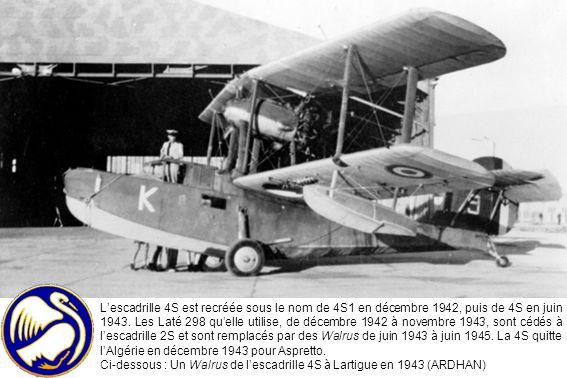 L'escadrille 4S est recréée sous le nom de 4S1 en décembre 1942, puis de 4S en juin 1943. Les Laté 298 qu'elle utilise, de décembre 1942 à novembre 1943, sont cédés à l'escadrille 2S et sont remplacés par des Walrus de juin 1943 à juin 1945. La 4S quitte l'Algérie en décembre 1943 pour Aspretto.
