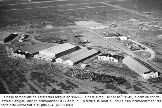 La base aéronavale de Tafaraoui-Lartigue en 1945 – La base a reçu, le 1er août 1941, le nom du contre-amiral Lartigue, ancien commandant du Béarn, qui a trouvé la mort au cours d un bombardement du terrain de Rochefort le 19 juin 1940 (ARDHAN)
