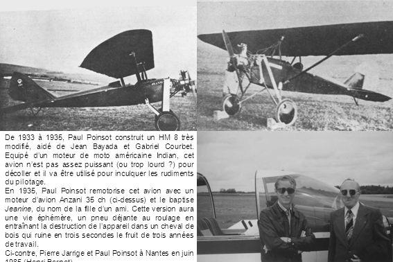De 1933 à 1935, Paul Poinsot construit un HM 8 très modifié, aidé de Jean Bayada et Gabriel Courbet. Equipé d'un moteur de moto américaine Indian, cet avion n'est pas assez puissant (ou trop lourd ) pour décoller et il va être utilisé pour inculquer les rudiments du pilotage.