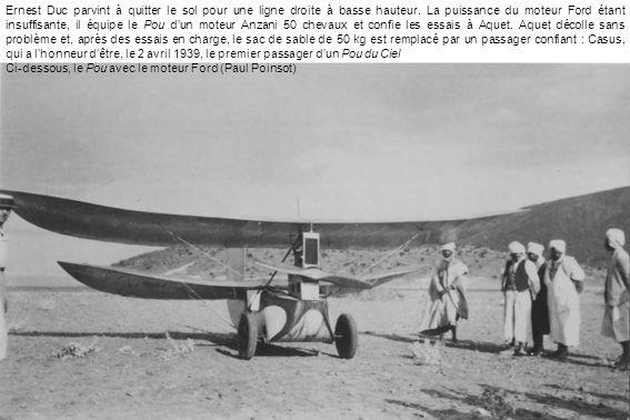 Ernest Duc parvint à quitter le sol pour une ligne droite à basse hauteur. La puissance du moteur Ford étant insuffisante, il équipe le Pou d'un moteur Anzani 50 chevaux et confie les essais à Aquet. Aquet décolle sans problème et, après des essais en charge, le sac de sable de 50 kg est remplacé par un passager confiant : Casus, qui a l'honneur d'être, le 2 avril 1939, le premier passager d'un Pou du Ciel