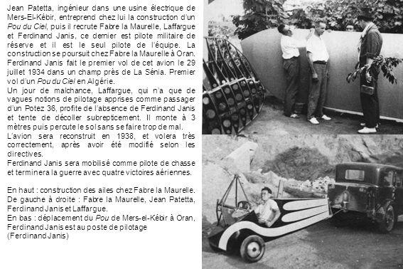 Jean Patetta, ingénieur dans une usine électrique de Mers-El-Kébir, entreprend chez lui la construction d'un Pou du Ciel, puis il recrute Fabre la Maurelle, Laffargue et Ferdinand Janis, ce dernier est pilote militaire de réserve et il est le seul pilote de l'équipe. La construction se poursuit chez Fabre la Maurelle à Oran.