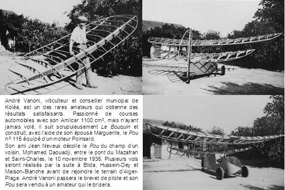 André Vanoni, viticulteur et conseiller municipal de Koléa, est un des rares amateurs qui obtienne des résultats satisfaisants. Passionné de courses automobiles avec son Amilcar 1100 cm3, mais n'ayant jamais volé, il suit scrupuleusement Le Bouquin et construit, avec l'aide de son épouse Marguerite, le Pou n° 115 équipé d'un moteur Poinsard.