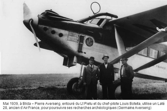 Mai 1939, à Blida – Pierre Averseng, entouré du Lt Pietu et du chef-pilote Louis Botella, utilise un Laté 28, ancien d'Air France, pour poursuivre ses recherches archéologiques (Germaine Averseng)