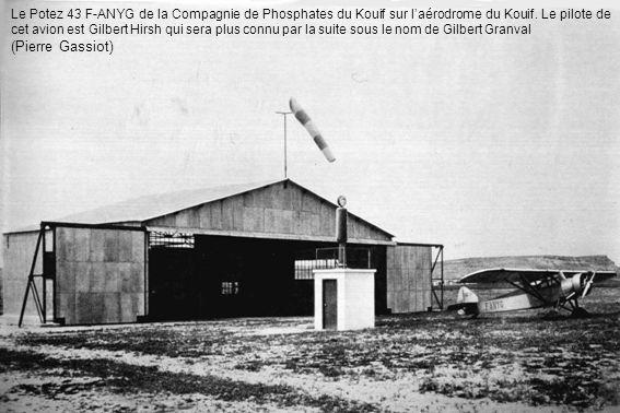 Le Potez 43 F-ANYG de la Compagnie de Phosphates du Kouif sur l'aérodrome du Kouif. Le pilote de cet avion est Gilbert Hirsh qui sera plus connu par la suite sous le nom de Gilbert Granval