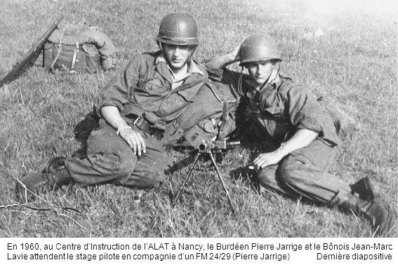 En 1960, au Centre d'Instruction de l'ALAT à Nancy, le Burdéen Pierre Jarrige et le Bônois Jean-Marc Lavie attendent le stage pilote en compagnie d'un FM 24/29 (Pierre Jarrige) Dernière diapositive