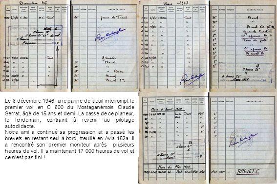 Le 8 décembre 1946, une panne de treuil interrompt le premier vol en C 800 du Mostaganémois Claude Serrat, âgé de 15 ans et demi. La casse de ce planeur, le lendemain, contraint à revenir au pilotage autodidacte.