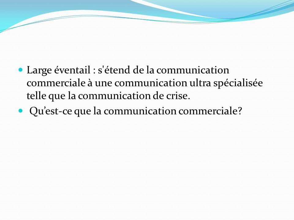Large éventail : s étend de la communication commerciale à une communication ultra spécialisée telle que la communication de crise.