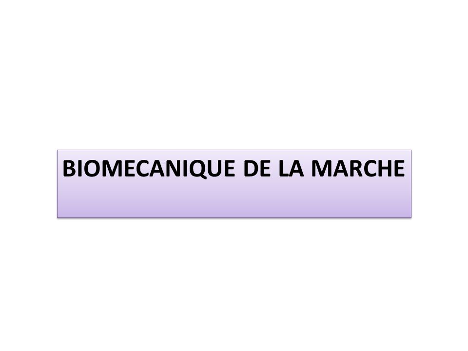 BIOMECANIQUE DE LA MARCHE