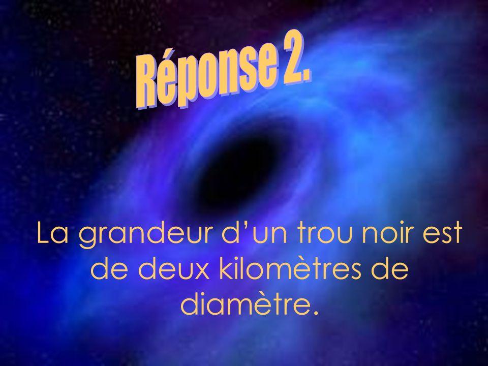 La grandeur d'un trou noir est de deux kilomètres de diamètre.