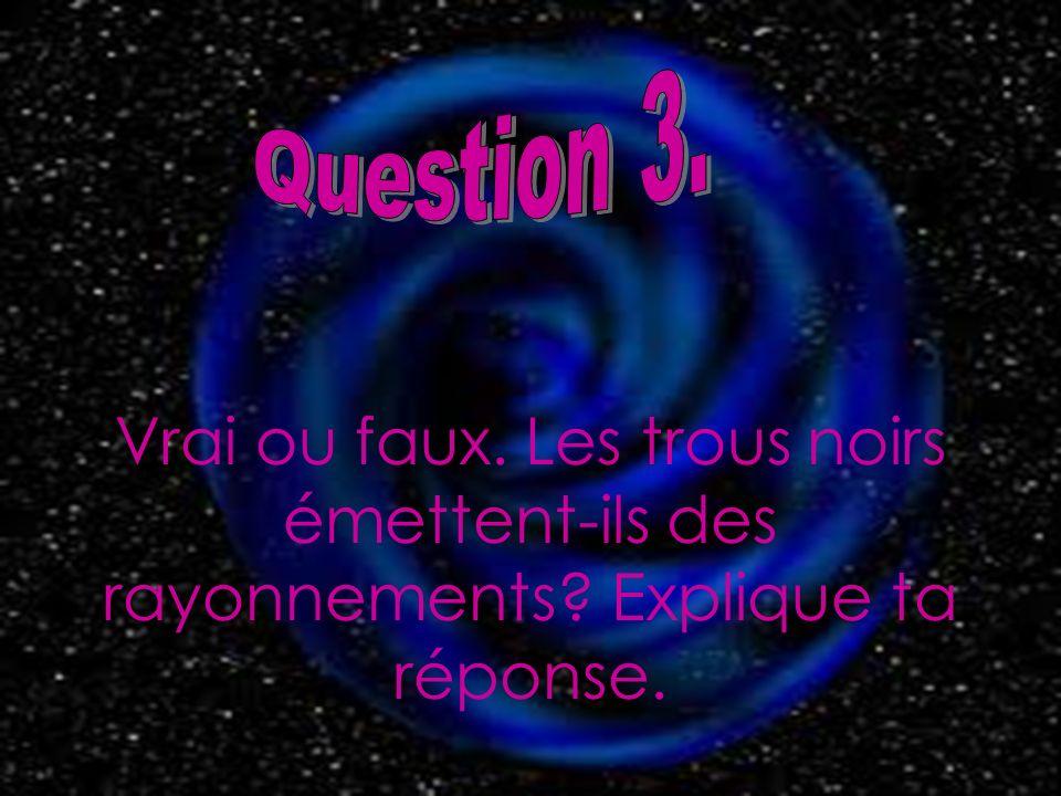 Question 3. Vrai ou faux. Les trous noirs émettent-ils des rayonnements Explique ta réponse.