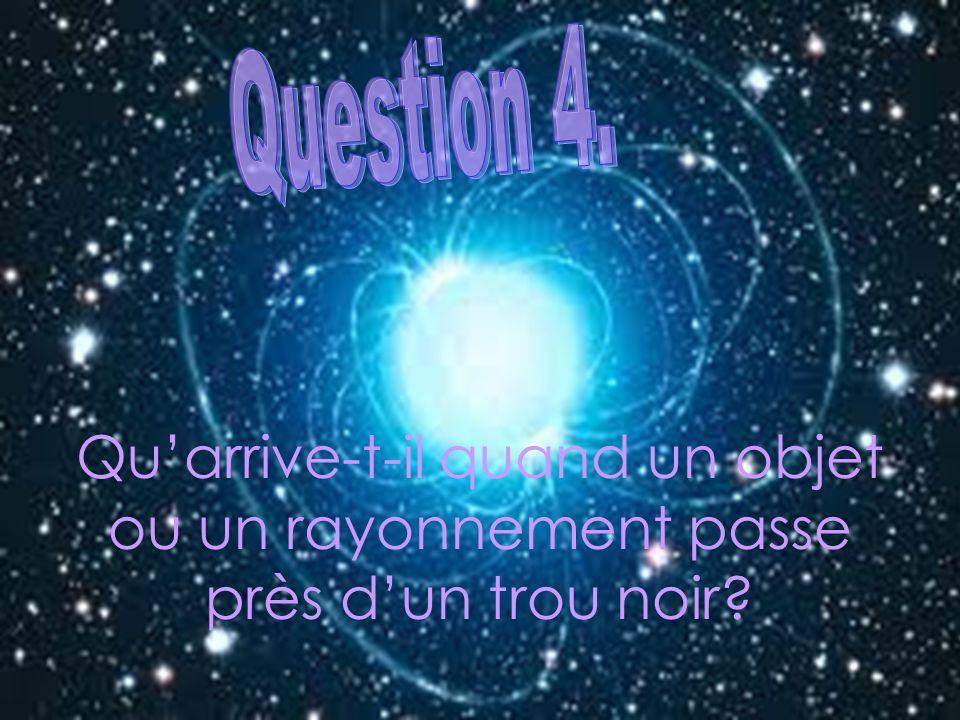 Question 4. Qu'arrive-t-il quand un objet ou un rayonnement passe près d'un trou noir