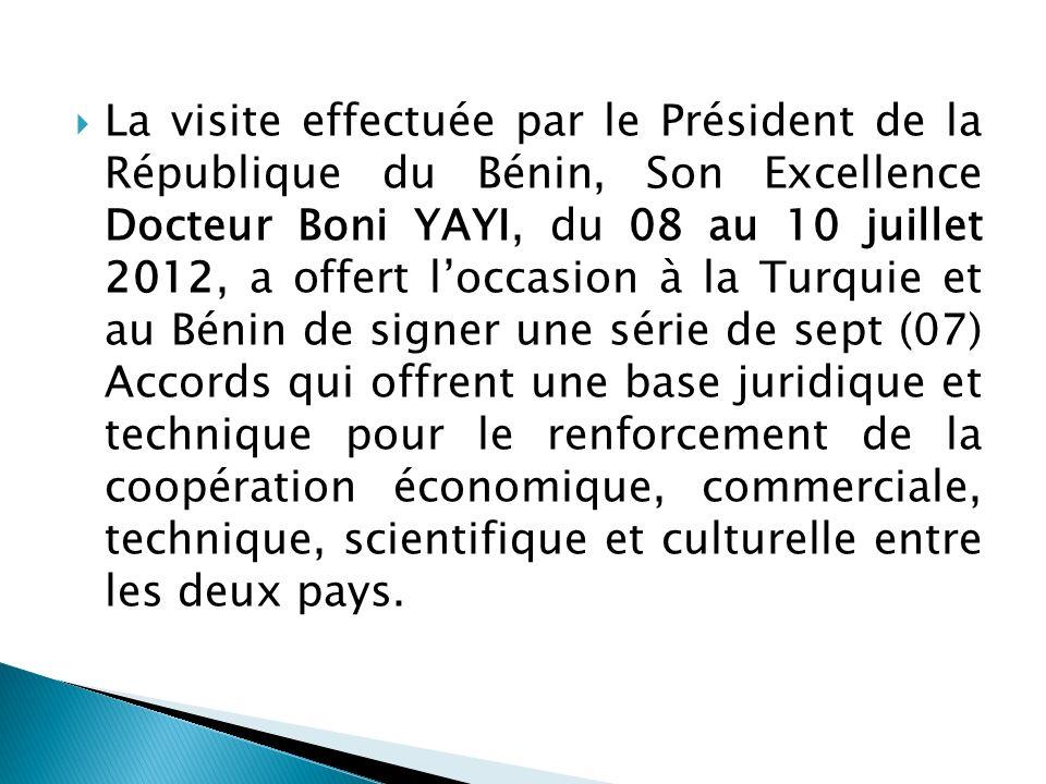 La visite effectuée par le Président de la République du Bénin, Son Excellence Docteur Boni YAYI, du 08 au 10 juillet 2012, a offert l'occasion à la Turquie et au Bénin de signer une série de sept (07) Accords qui offrent une base juridique et technique pour le renforcement de la coopération économique, commerciale, technique, scientifique et culturelle entre les deux pays.