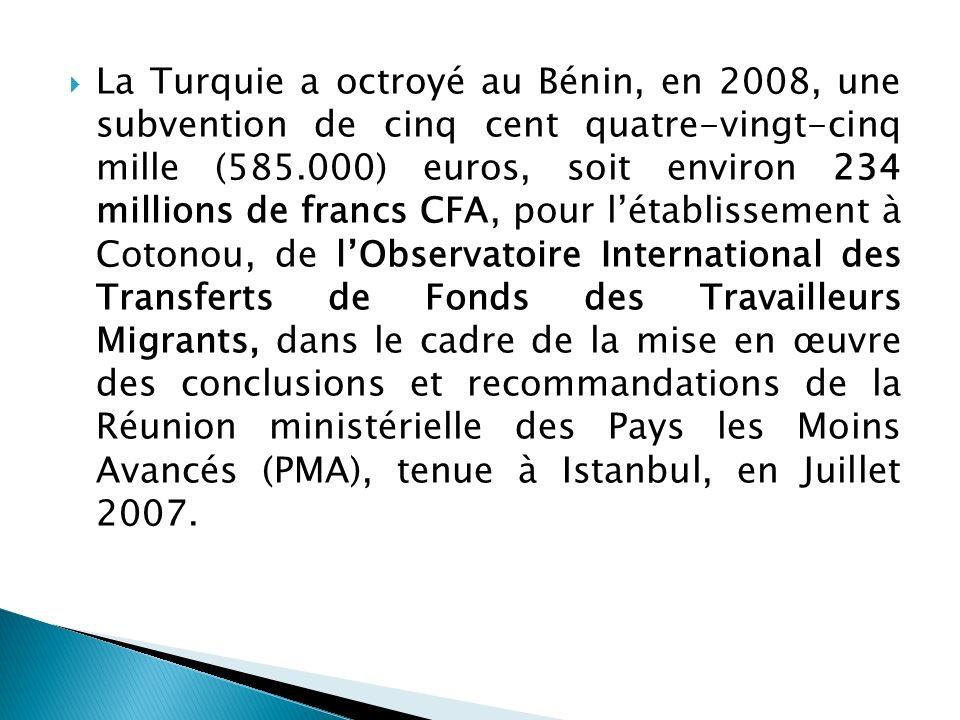 La Turquie a octroyé au Bénin, en 2008, une subvention de cinq cent quatre-vingt-cinq mille (585.000) euros, soit environ 234 millions de francs CFA, pour l'établissement à Cotonou, de l'Observatoire International des Transferts de Fonds des Travailleurs Migrants, dans le cadre de la mise en œuvre des conclusions et recommandations de la Réunion ministérielle des Pays les Moins Avancés (PMA), tenue à Istanbul, en Juillet 2007.