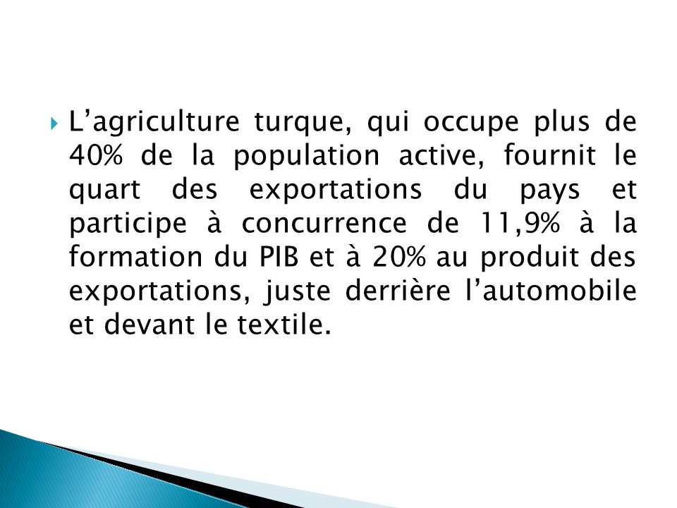 L'agriculture turque, qui occupe plus de 40% de la population active, fournit le quart des exportations du pays et participe à concurrence de 11,9% à la formation du PIB et à 20% au produit des exportations, juste derrière l'automobile et devant le textile.