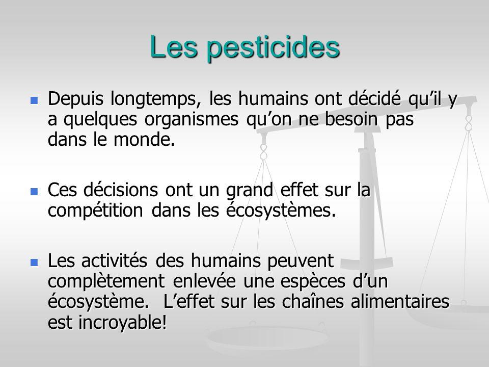 Les pesticides Depuis longtemps, les humains ont décidé qu'il y a quelques organismes qu'on ne besoin pas dans le monde.
