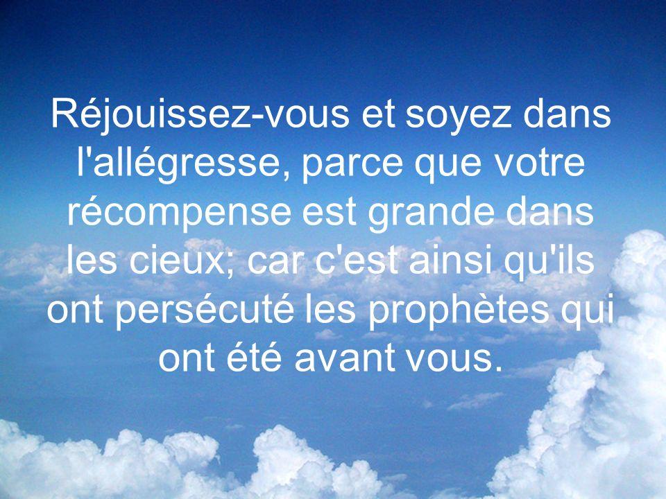Réjouissez-vous et soyez dans l allégresse, parce que votre récompense est grande dans les cieux; car c est ainsi qu ils ont persécuté les prophètes qui ont été avant vous.