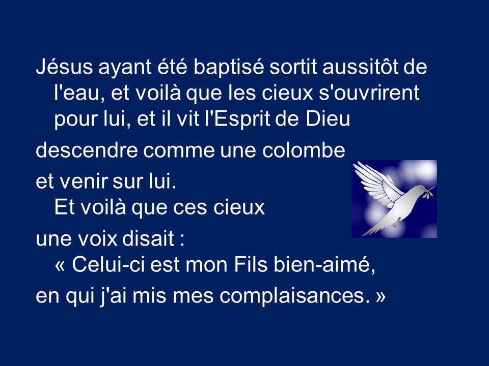 Jésus ayant été baptisé sortit aussitôt de l eau, et voilà que les cieux s ouvrirent pour lui, et il vit l Esprit de Dieu