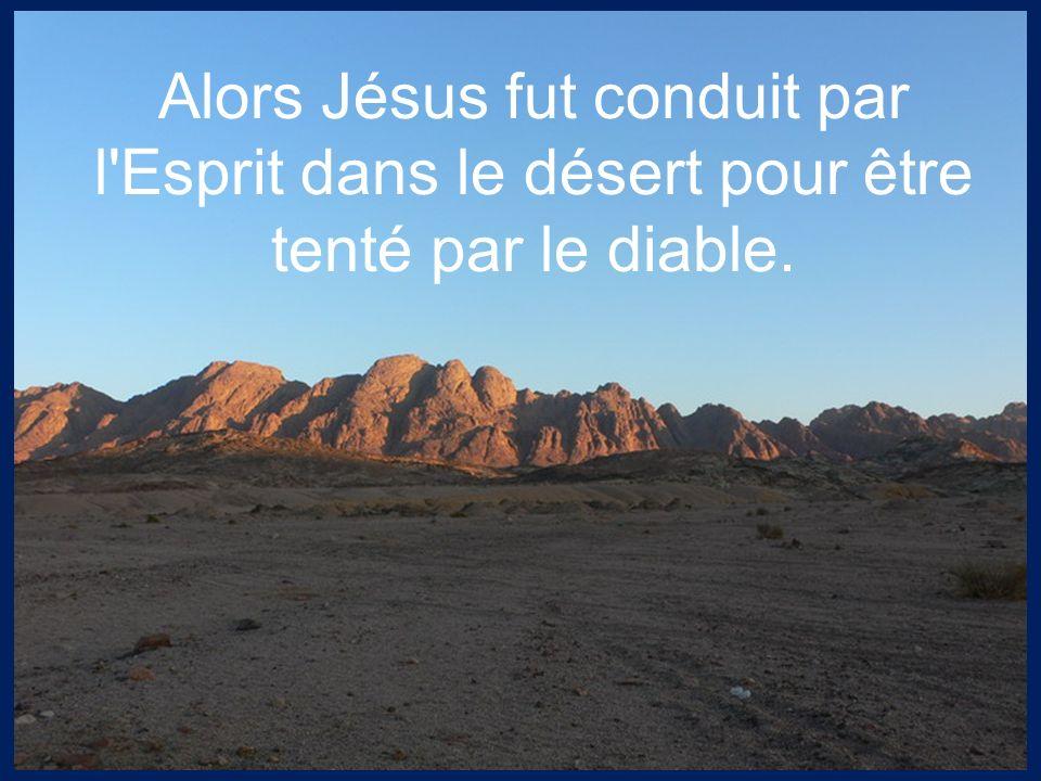Alors Jésus fut conduit par l Esprit dans le désert pour être tenté par le diable.