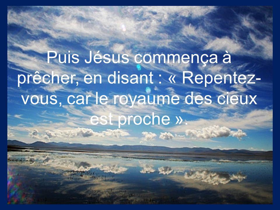 Puis Jésus commença à prêcher, en disant : « Repentez-vous, car le royaume des cieux est proche ».