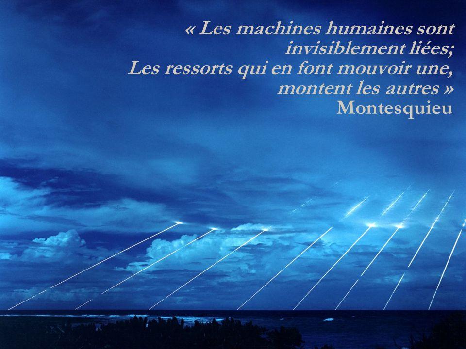 « Les machines humaines sont invisiblement liées; Les ressorts qui en font mouvoir une, montent les autres » Montesquieu