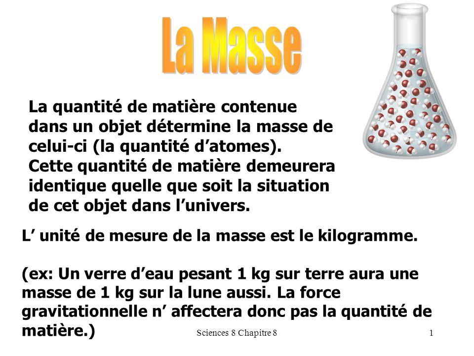 La Masse La quantité de matière contenue dans un objet détermine la masse de celui-ci (la quantité d'atomes).