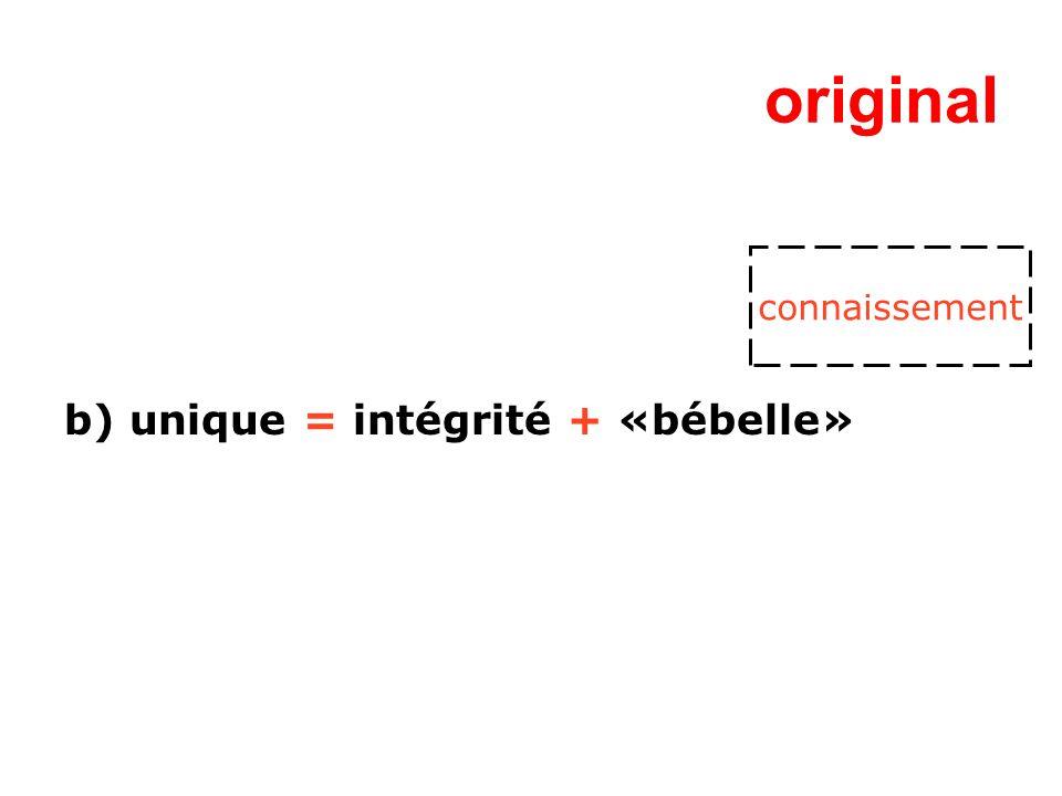 original b) unique = intégrité + «bébelle» connaissement