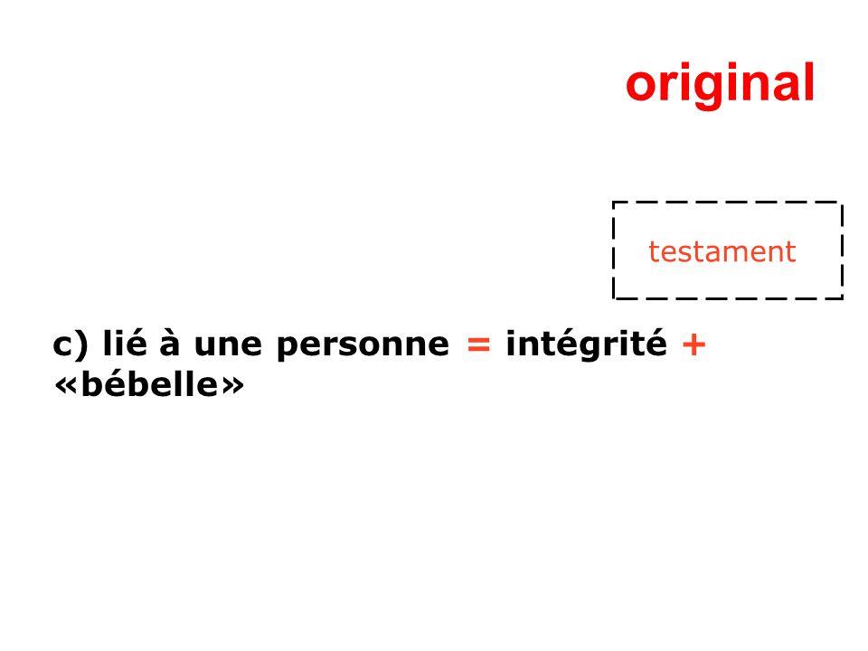 original c) lié à une personne = intégrité + «bébelle» testament